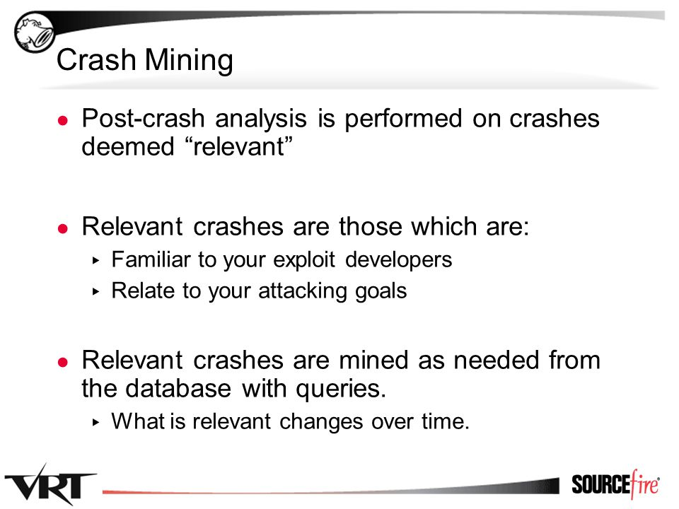 40 Crash Mining ● Post-crash analysis is performed on crashes deemed relevant ● Relevant crashes are those which are: ▸ Familiar to your exploit developers ▸ Relate to your attacking goals ● Relevant crashes are mined as needed from the database with queries.