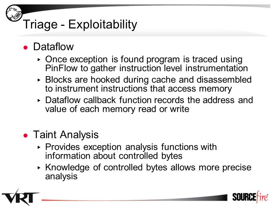 45 Triage - Exploitability ● Dataflow ▸ Once exception is found program is traced using PinFlow to gather instruction level instrumentation ▸ Blocks are hooked during cache and disassembled to instrument instructions that access memory ▸ Dataflow callback function records the address and value of each memory read or write ● Taint Analysis ▸ Provides exception analysis functions with information about controlled bytes ▸ Knowledge of controlled bytes allows more precise analysis