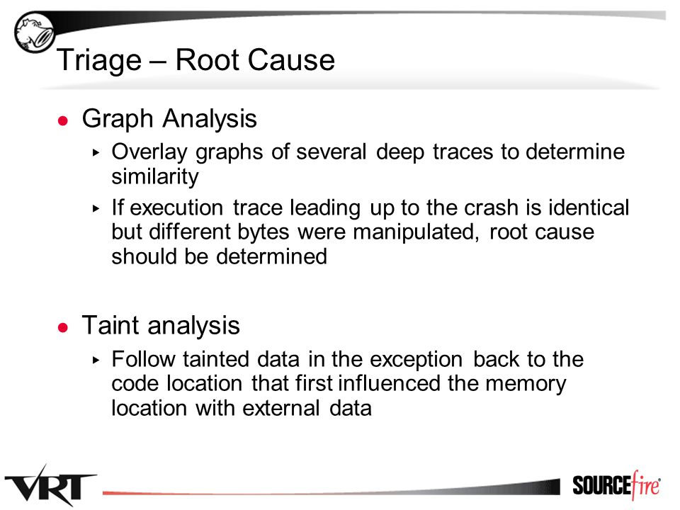 47 Triage – Root Cause ● Graph Analysis ▸ Overlay graphs of several deep traces to determine similarity ▸ If execution trace leading up to the crash is identical but different bytes were manipulated, root cause should be determined ● Taint analysis ▸ Follow tainted data in the exception back to the code location that first influenced the memory location with external data
