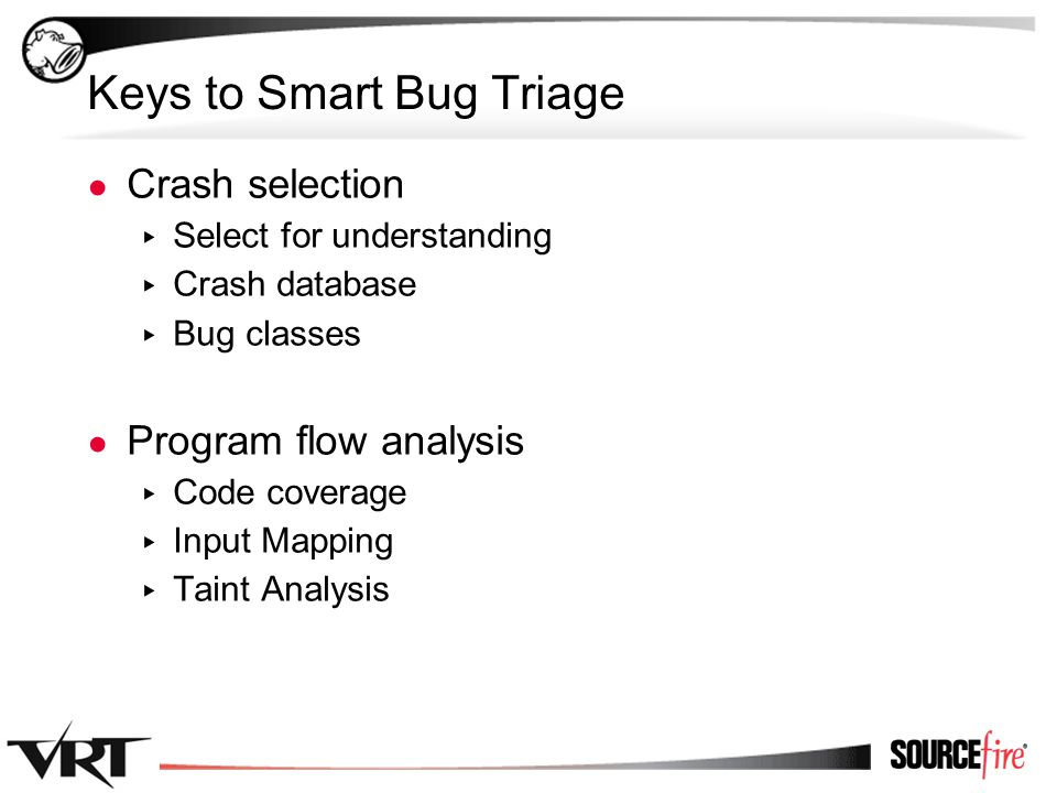 7 Keys to Smart Bug Triage ● Crash selection ▸ Select for understanding ▸ Crash database ▸ Bug classes ● Program flow analysis ▸ Code coverage ▸ Input Mapping ▸ Taint Analysis