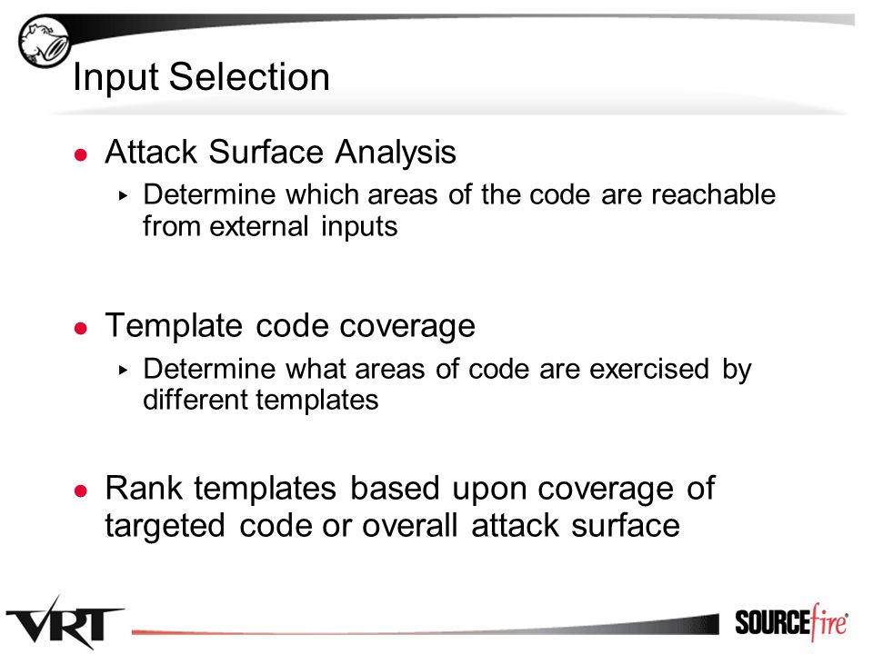 8 Input Selection ● Attack Surface Analysis ▸ Determine which areas of the code are reachable from external inputs ● Template code coverage ▸ Determine what areas of code are exercised by different templates ● Rank templates based upon coverage of targeted code or overall attack surface