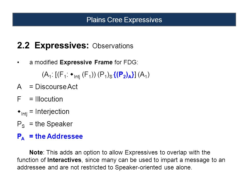 Plains Cree Expressives 2.2 Expressives: Observations a modified Expressive Frame for FDG: (A 1 : [(F 1 :  Intj (F 1 )) (P 1 ) S {(P 2 ) A }] (A 1 ) A = Discourse Act F = Illocution  Intj = Interjection P S = the Speaker P A = the Addressee Note: This adds an option to allow Expressives to overlap with the function of Interactives, since many can be used to impart a message to an addressee and are not restricted to Speaker-oriented use alone.