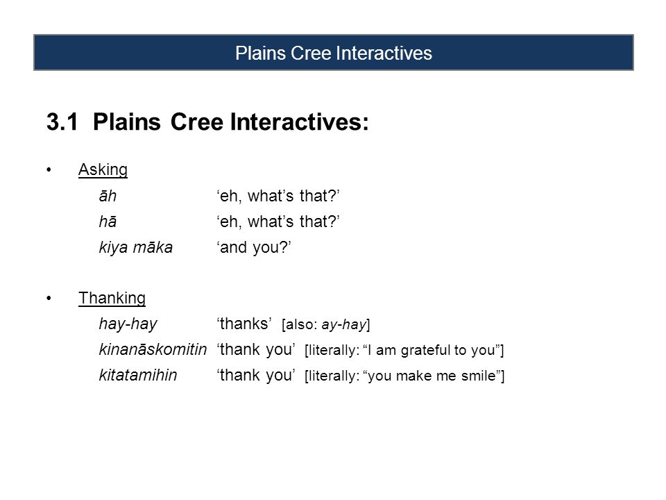 Plains Cree Interactives 3.1 Plains Cree Interactives: Asking āh'eh, what's that ' hā'eh, what's that ' kiya māka'and you ' Thanking hay-hay'thanks' [also: ay-hay] kinanāskomitin'thank you' [literally: I am grateful to you ] kitatamihin'thank you' [literally: you make me smile ]