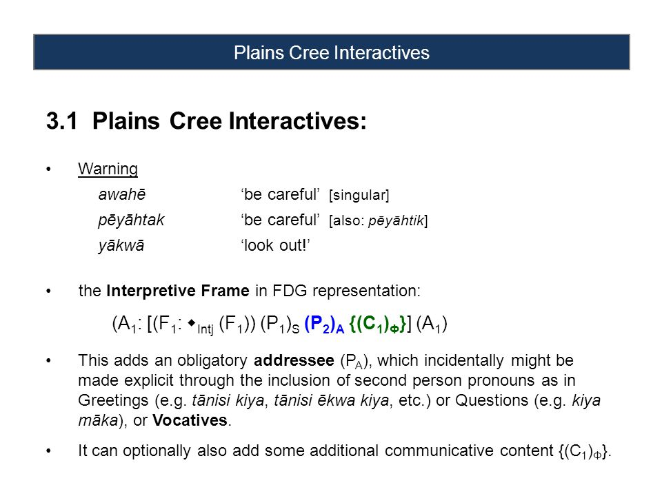 Plains Cree Interactives 3.1 Plains Cree Interactives: Warning awahē'be careful' [singular] pēyāhtak'be careful' [also: pēyāhtik] yākwā'look out!' the Interpretive Frame in FDG representation: (A 1 : [(F 1 :  Intj (F 1 )) (P 1 ) S (P 2 ) A {(C 1 ) Φ }] (A 1 ) This adds an obligatory addressee (P A ), which incidentally might be made explicit through the inclusion of second person pronouns as in Greetings (e.g.