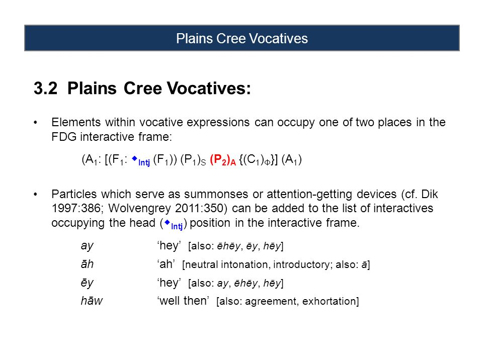 Plains Cree Vocatives 3.2 Plains Cree Vocatives: Elements within vocative expressions can occupy one of two places in the FDG interactive frame: (A 1 : [(F 1 :  Intj (F 1 )) (P 1 ) S (P 2 ) A {(C 1 ) Φ }] (A 1 ) Particles which serve as summonses or attention-getting devices (cf.