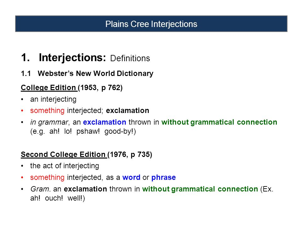 Plains Cree Interjections 1.Interjections: Definitions 1.1 Webster's New World Dictionary College Edition (1953, p 762) an interjecting something interjected; exclamation in grammar, an exclamation thrown in without grammatical connection (e.g.