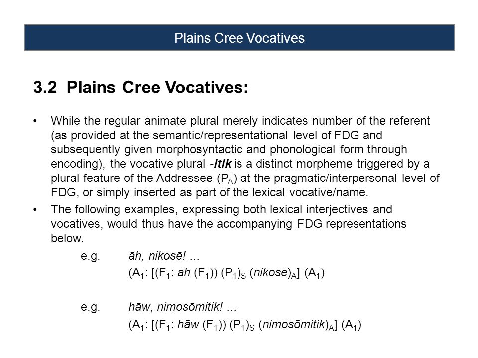 Plains Cree Vocatives 3.2 Plains Cree Vocatives: While the regular animate plural merely indicates number of the referent (as provided at the semantic/representational level of FDG and subsequently given morphosyntactic and phonological form through encoding), the vocative plural -itik is a distinct morpheme triggered by a plural feature of the Addressee (P A ) at the pragmatic/interpersonal level of FDG, or simply inserted as part of the lexical vocative/name.