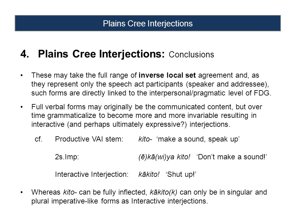 Plains Cree Interjections 4.Plains Cree Interjections: Conclusions These may take the full range of inverse local set agreement and, as they represent only the speech act participants (speaker and addressee), such forms are directly linked to the interpersonal/pragmatic level of FDG.