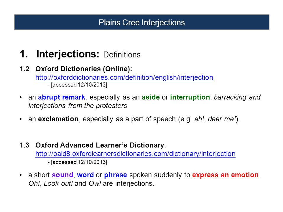 Plains Cree Interjections 1.Interjections: Definitions 1.4 Free Online Dictionary: http://www.thefreedictionary.com/interjectionhttp://www.thefreedictionary.com/interjection - [accessed 12/10/2013] A sudden, short utterance; an ejaculation. The part of speech that usually expresses emotion and is capable of standing alone. Any of the words belonging to this part of speech, such as Ugh.