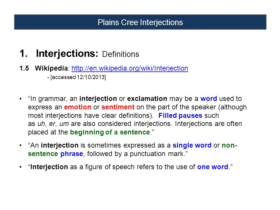 Plains Cree Interjections 1.Interjections: Definitions 1.5 Wikipedia: http://en.wikipedia.org/wiki/Interjectionhttp://en.wikipedia.org/wiki/Interjection - [accessed 12/10/2013] In grammar, an interjection or exclamation may be a word used to express an emotion or sentiment on the part of the speaker (although most interjections have clear definitions).