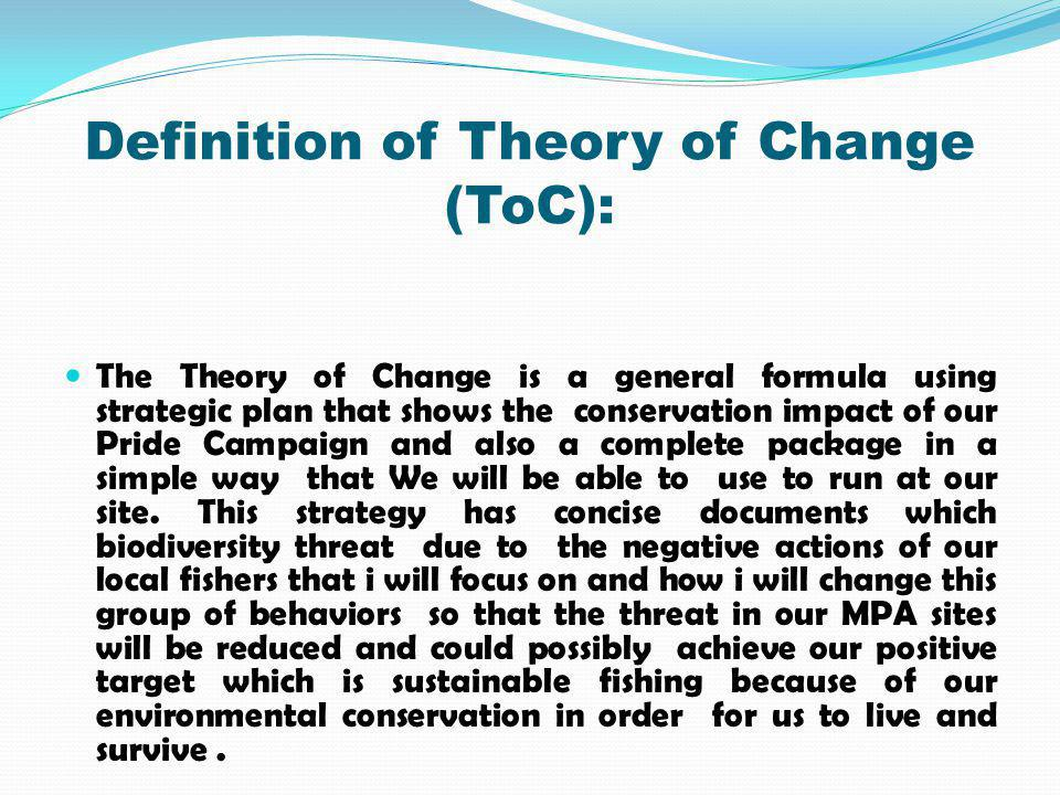 Definition of Theory of Change (ToC): The Theory of Change is a general formula using strategic plan that shows the conservation impact of our Pride Campaign and also a complete package in a simple way that We will be able to use to run at our site.