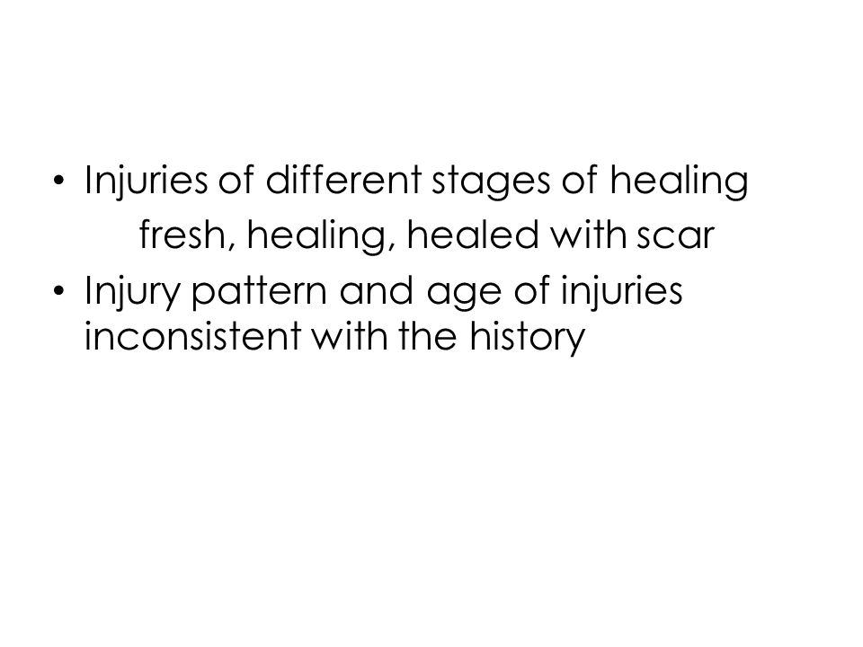 Injuries of different stages of healing fresh, healing, healed with scar Injury pattern and age of injuries inconsistent with the history