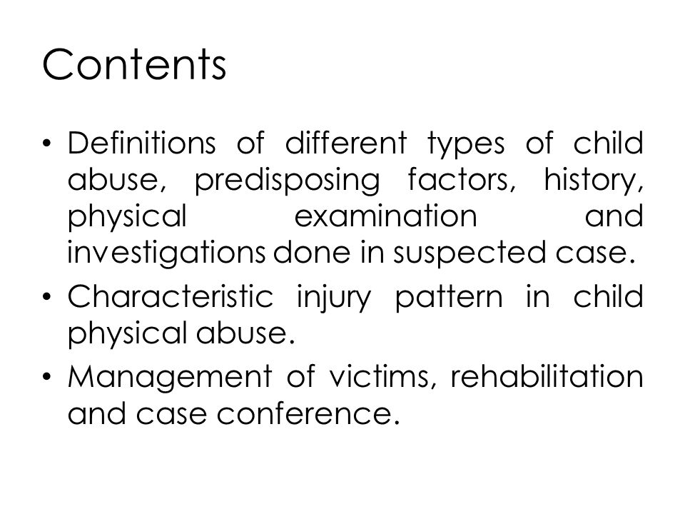 Contents Definitions of different types of child abuse, predisposing factors, history, physical examination and investigations done in suspected case.