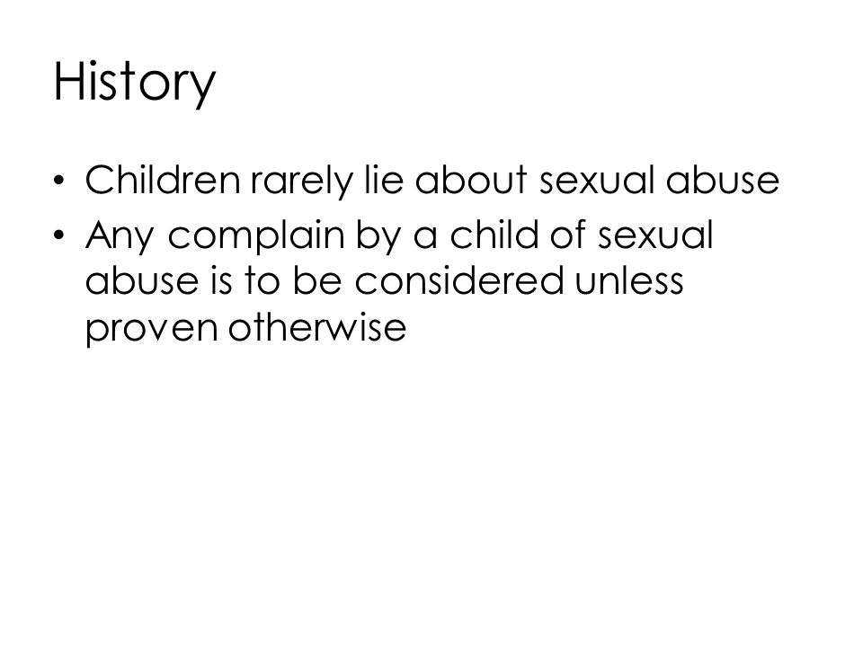 History Children rarely lie about sexual abuse Any complain by a child of sexual abuse is to be considered unless proven otherwise
