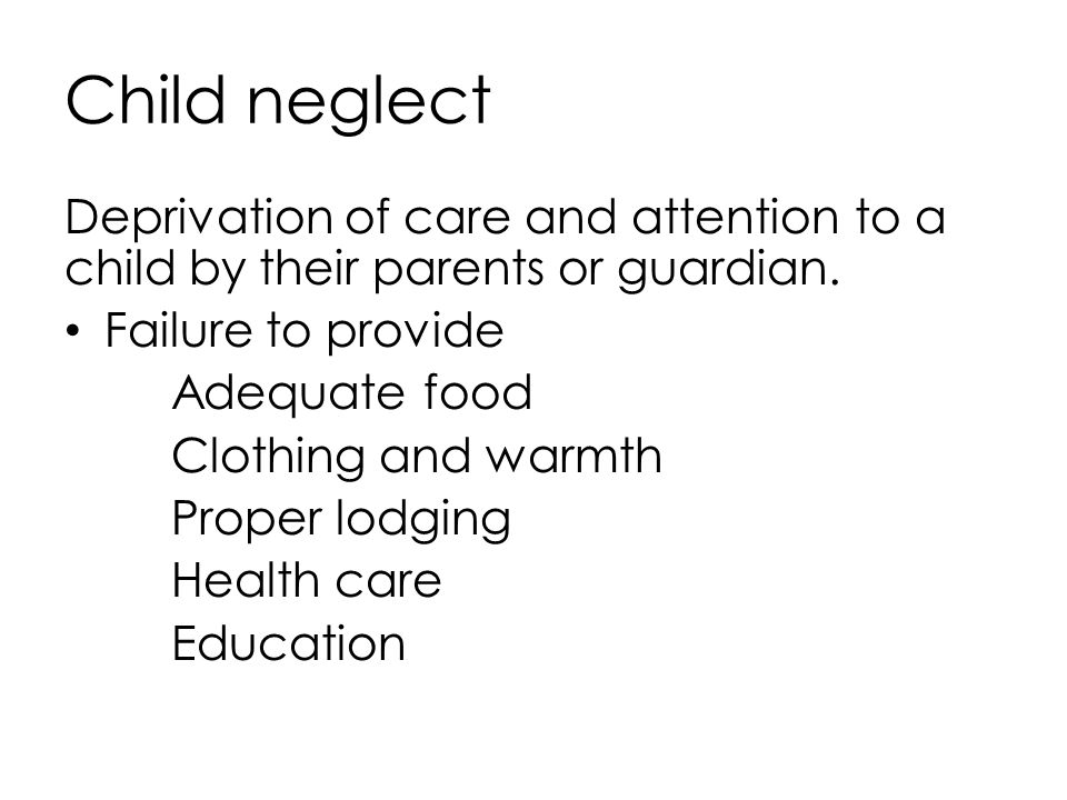 Child neglect Deprivation of care and attention to a child by their parents or guardian. Failure to provide Adequate food Clothing and warmth Proper l