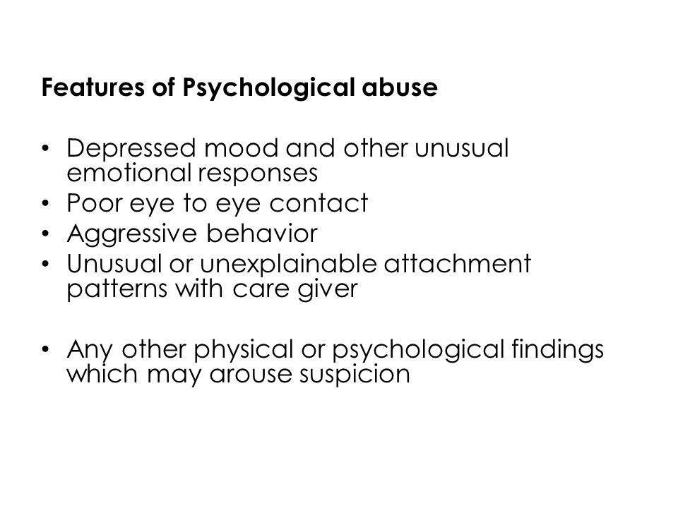 Features of Psychological abuse Depressed mood and other unusual emotional responses Poor eye to eye contact Aggressive behavior Unusual or unexplaina