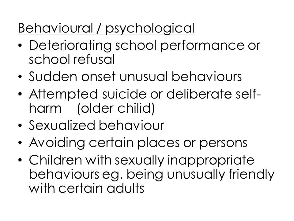 Behavioural / psychological Deteriorating school performance or school refusal Sudden onset unusual behaviours Attempted suicide or deliberate self- h