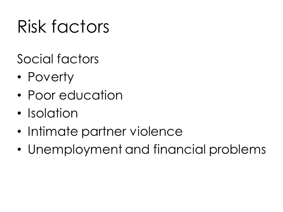 Risk factors Social factors Poverty Poor education Isolation Intimate partner violence Unemployment and financial problems