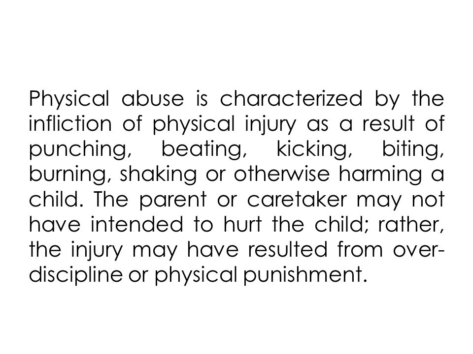 Physical abuse is characterized by the infliction of physical injury as a result of punching, beating, kicking, biting, burning, shaking or otherwise