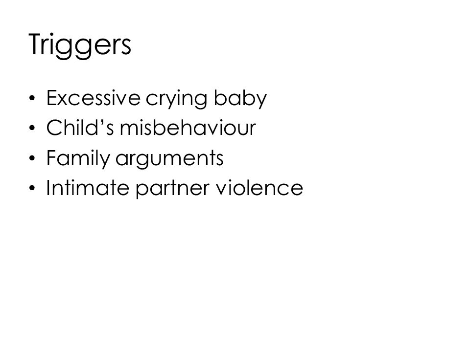 Triggers Excessive crying baby Child's misbehaviour Family arguments Intimate partner violence