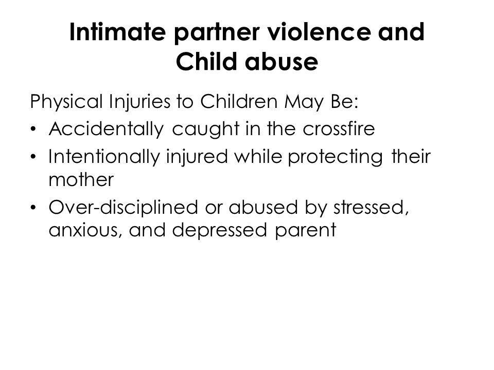 Intimate partner violence and Child abuse Physical Injuries to Children May Be: Accidentally caught in the crossfire Intentionally injured while prote