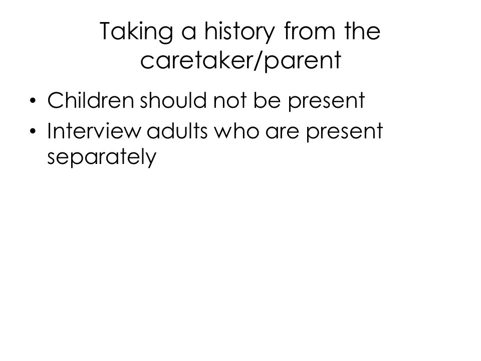 Taking a history from the caretaker/parent Children should not be present Interview adults who are present separately