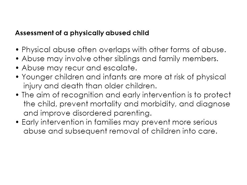 Assessment of a physically abused child Physical abuse often overlaps with other forms of abuse. Abuse may involve other siblings and family members.