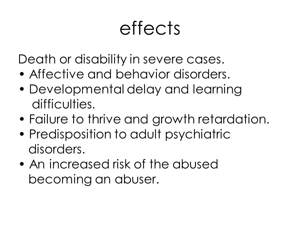 effects Death or disability in severe cases. Affective and behavior disorders. Developmental delay and learning difficulties. Failure to thrive and gr