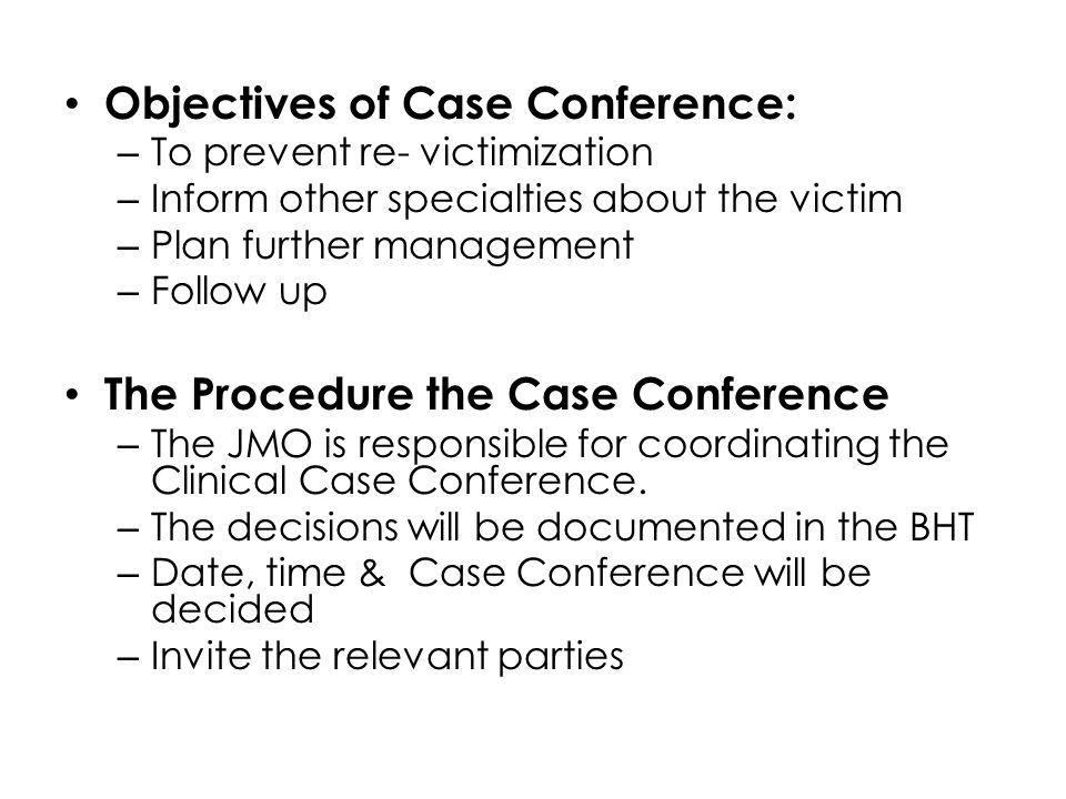 Objectives of Case Conference: – To prevent re- victimization – Inform other specialties about the victim – Plan further management – Follow up The Pr
