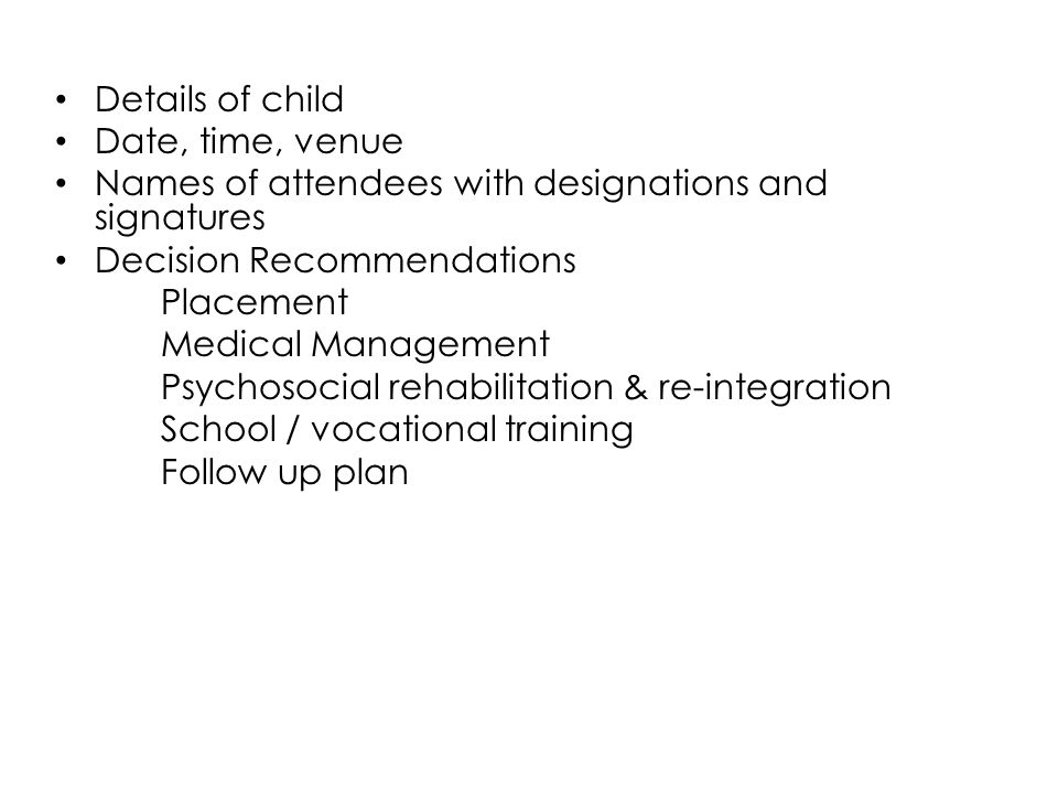 Details of child Date, time, venue Names of attendees with designations and signatures Decision Recommendations Placement Medical Management Psychosoc