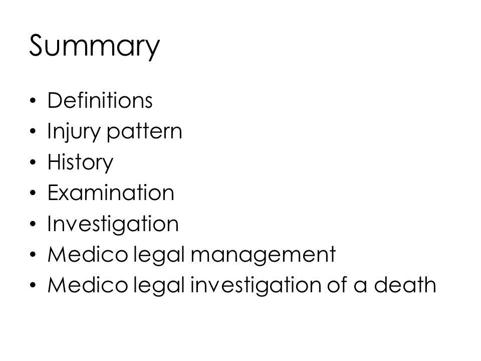 Summary Definitions Injury pattern History Examination Investigation Medico legal management Medico legal investigation of a death