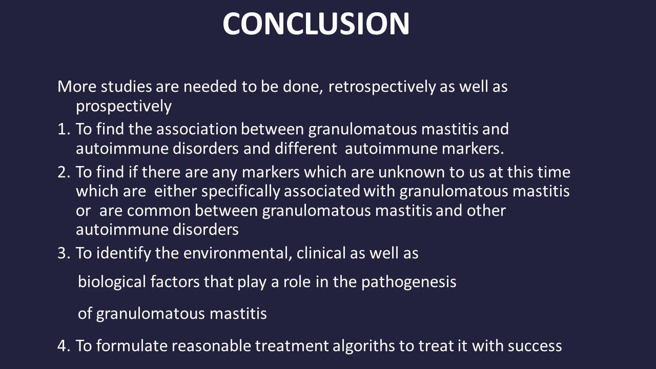 CONCLUSION More studies are needed to be done, retrospectively as well as prospectively 1.To find the association between granulomatous mastitis and autoimmune disorders and different autoimmune markers.