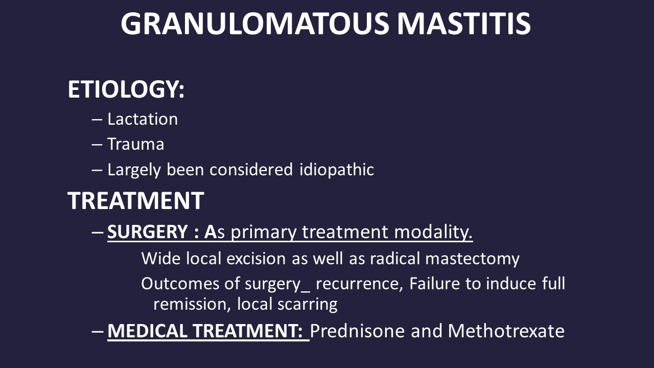 GRANULOMATOUS MASTITIS ETIOLOGY: – Lactation – Trauma – Largely been considered idiopathic TREATMENT – SURGERY : As primary treatment modality.