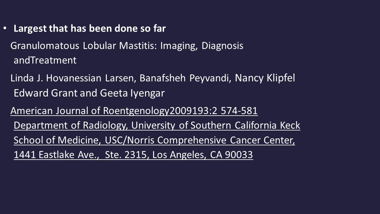 Largest that has been done so far Granulomatous Lobular Mastitis: Imaging, Diagnosis andTreatment Linda J.