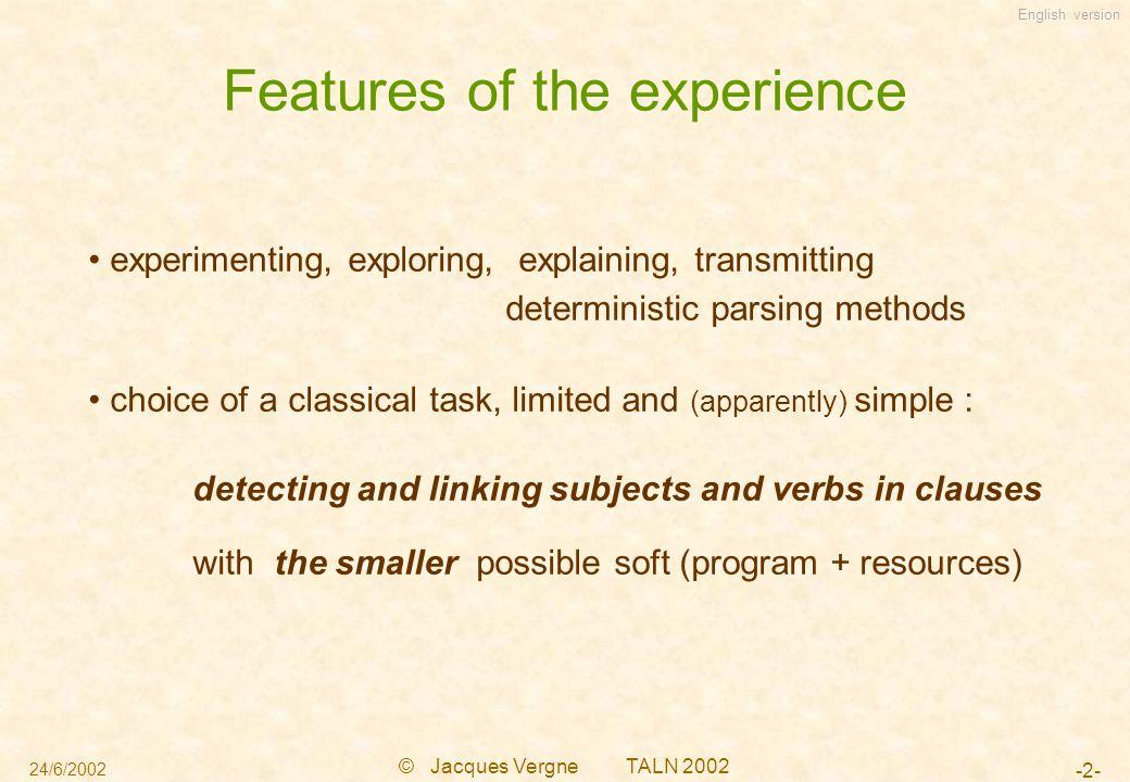 English version 24/6/2002 © Jacques Vergne TALN 2002 -23- Post-processing : linking 2 proto-clauses 0 : | Eine junge Südafrikanerin, [nbV=0 S_en_attente=1] (ping of the subject) |die| 1 : |die 1969 ein neues Herz | erhielt, [nbV=1 saturS=1] 2 : überlebte damit zwölf Jahre [nbV=0] linking the proto-clause 0 to the proto-clause 2 by the ping-pong process :