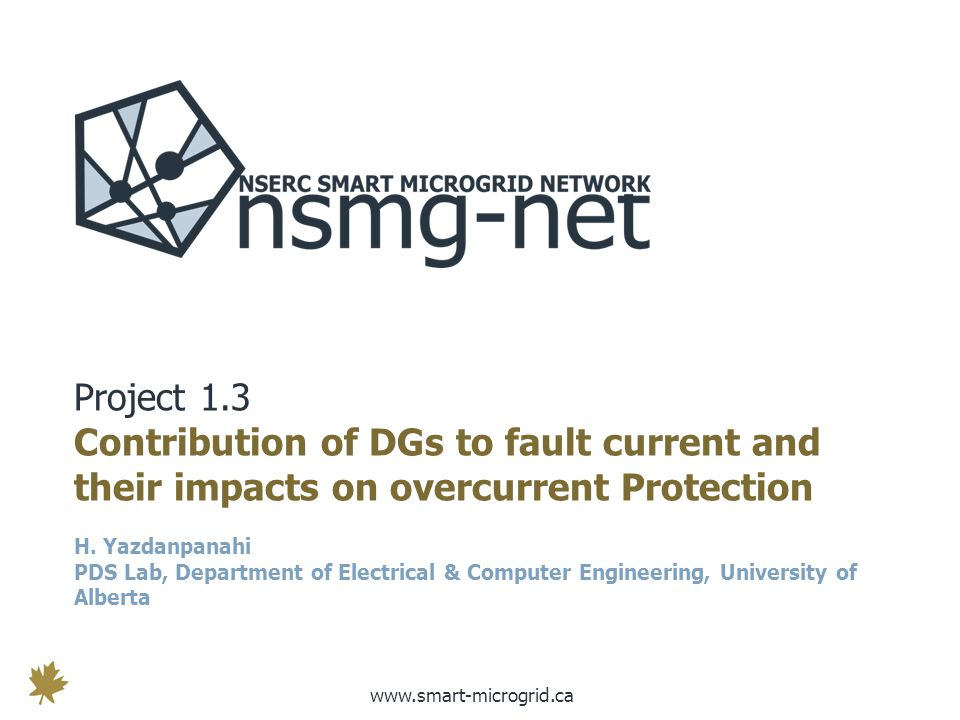 www.smart-microgrid.ca Project 1.3 Contribution of DGs to fault current and their impacts on overcurrent Protection H.