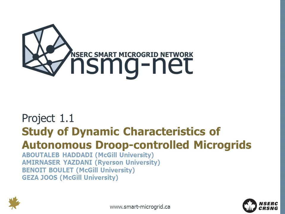 www.smart-microgrid.ca Project 1.1 Study of Dynamic Characteristics of Autonomous Droop-controlled Microgrids ABOUTALEB HADDADI (McGill University) AM