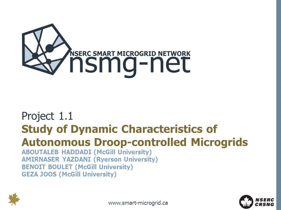 www.smart-microgrid.ca Project 1.1 Study of Dynamic Characteristics of Autonomous Droop-controlled Microgrids ABOUTALEB HADDADI (McGill University) AMIRNASER YAZDANI (Ryerson University) BENOIT BOULET (McGill University) GEZA JOOS (McGill University)