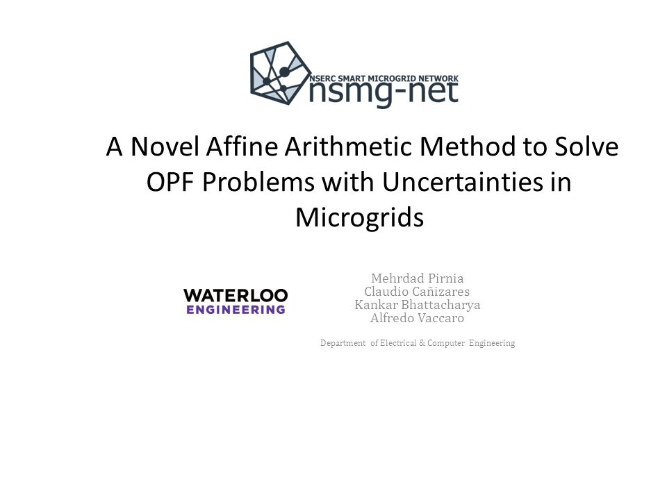 A Novel Affine Arithmetic Method to Solve OPF Problems with Uncertainties in Microgrids Mehrdad Pirnia Claudio Cañizares Kankar Bhattacharya Alfredo Vaccaro Department of Electrical & Computer Engineering