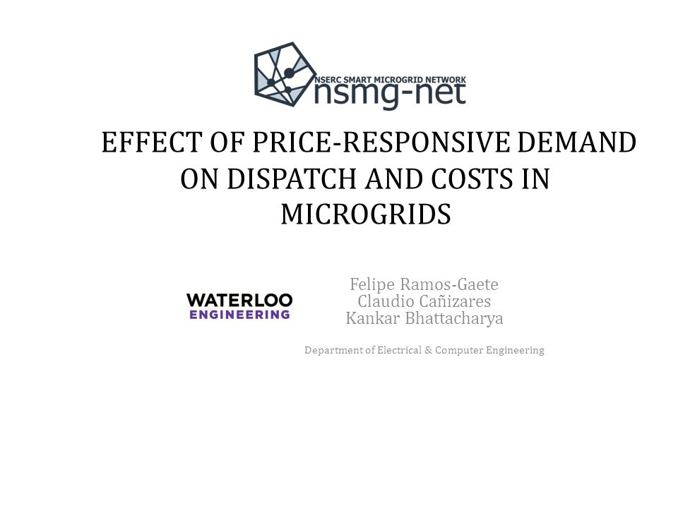 EFFECT OF PRICE-RESPONSIVE DEMAND ON DISPATCH AND COSTS IN MICROGRIDS Felipe Ramos-Gaete Claudio Cañizares Kankar Bhattacharya Department of Electrical & Computer Engineering