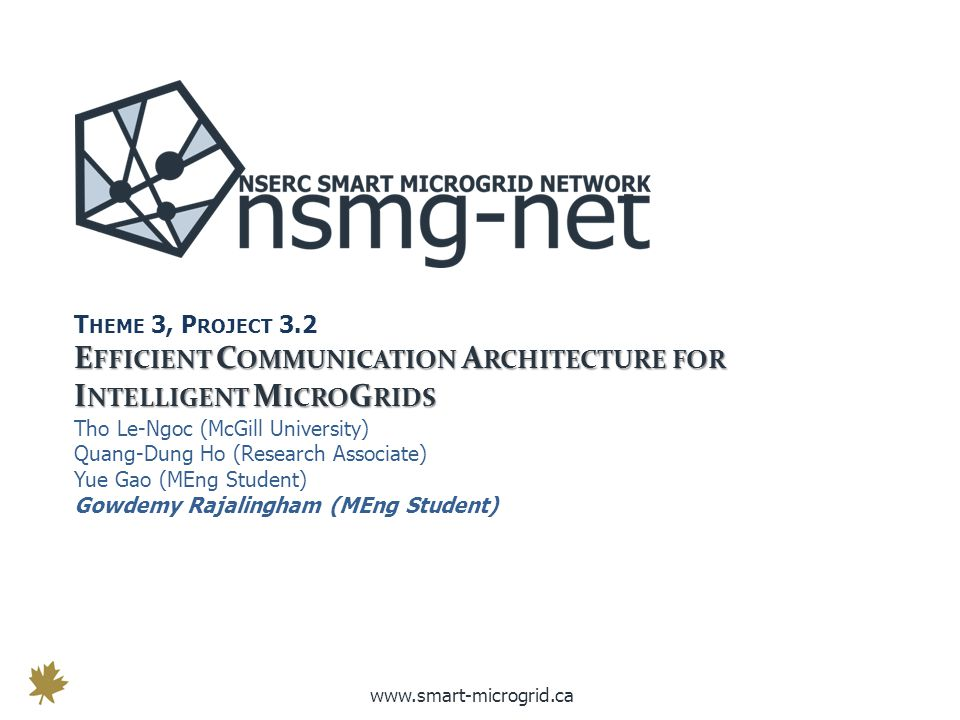 www.smart-microgrid.ca T HEME 3, P ROJECT 3.2 E FFICIENT C OMMUNICATION A RCHITECTURE FOR I NTELLIGENT M ICRO G RIDS Tho Le-Ngoc (McGill University) Quang-Dung Ho (Research Associate) Yue Gao (MEng Student) Gowdemy Rajalingham (MEng Student)