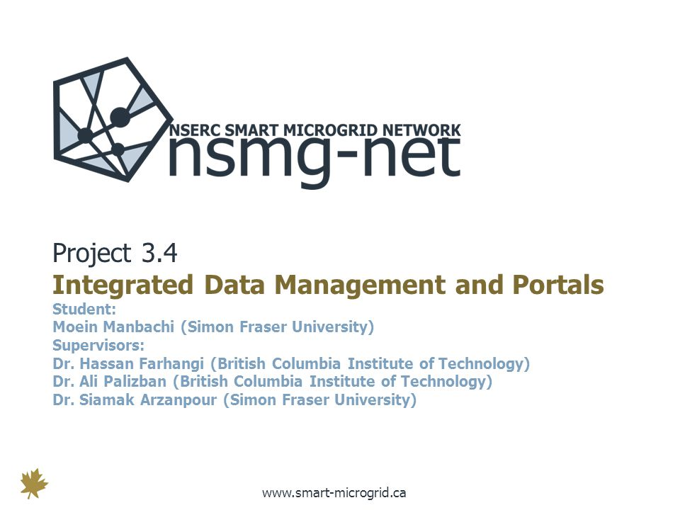 www.smart-microgrid.ca Project 3.4 Integrated Data Management and Portals Student: Moein Manbachi (Simon Fraser University) Supervisors: Dr.