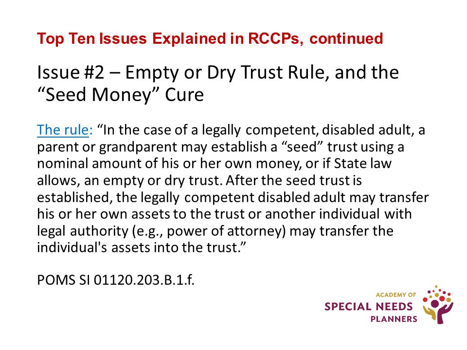 Top Ten Issues Explained in RCCPs, continued Issue #2 – Empty or Dry Trust Rule, and the Seed Money Cure The rule: In the case of a legally competent, disabled adult, a parent or grandparent may establish a seed trust using a nominal amount of his or her own money, or if State law allows, an empty or dry trust.