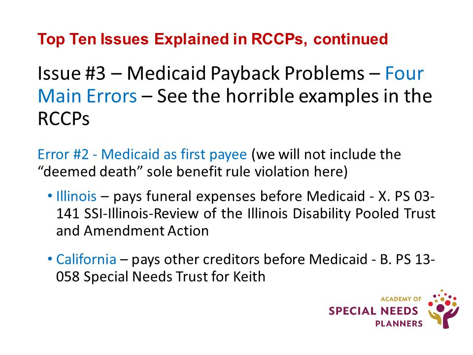 Top Ten Issues Explained in RCCPs, continued Issue #3 – Medicaid Payback Problems – Four Main Errors – See the horrible examples in the RCCPs Error #2 - Medicaid as first payee (we will not include the deemed death sole benefit rule violation here) Illinois – pays funeral expenses before Medicaid - X.