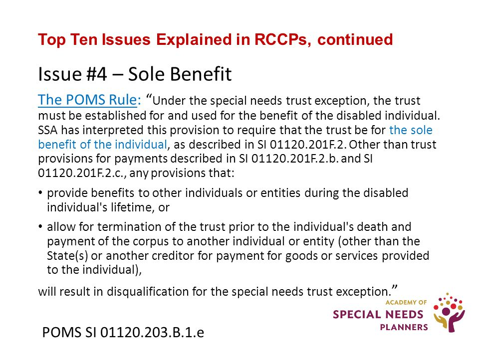 Top Ten Issues Explained in RCCPs, continued Issue #4 – Sole Benefit The POMS Rule: Under the special needs trust exception, the trust must be established for and used for the benefit of the disabled individual.