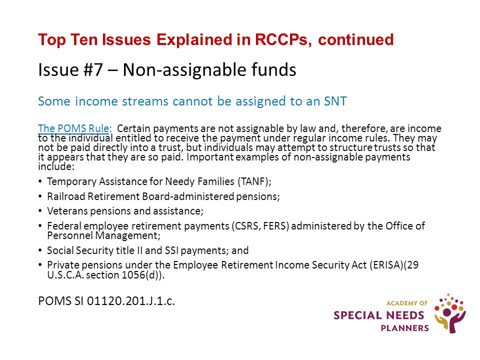 Top Ten Issues Explained in RCCPs, continued Issue #7 – Non-assignable funds Some income streams cannot be assigned to an SNT The POMS Rule: Certain payments are not assignable by law and, therefore, are income to the individual entitled to receive the payment under regular income rules.