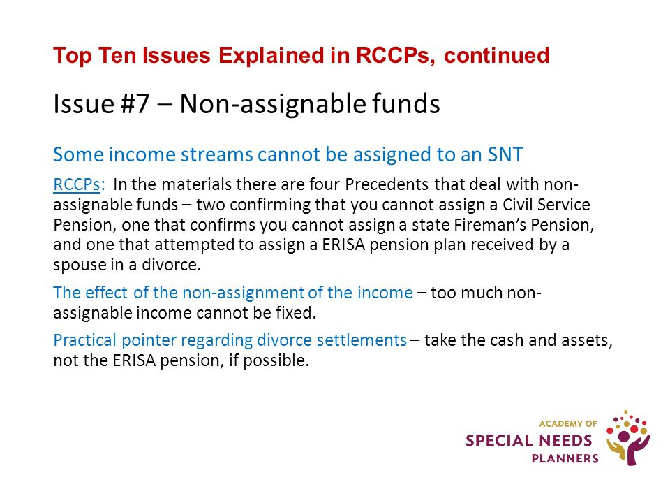 Top Ten Issues Explained in RCCPs, continued Issue #7 – Non-assignable funds Some income streams cannot be assigned to an SNT RCCPs: In the materials there are four Precedents that deal with non- assignable funds – two confirming that you cannot assign a Civil Service Pension, one that confirms you cannot assign a state Fireman's Pension, and one that attempted to assign a ERISA pension plan received by a spouse in a divorce.