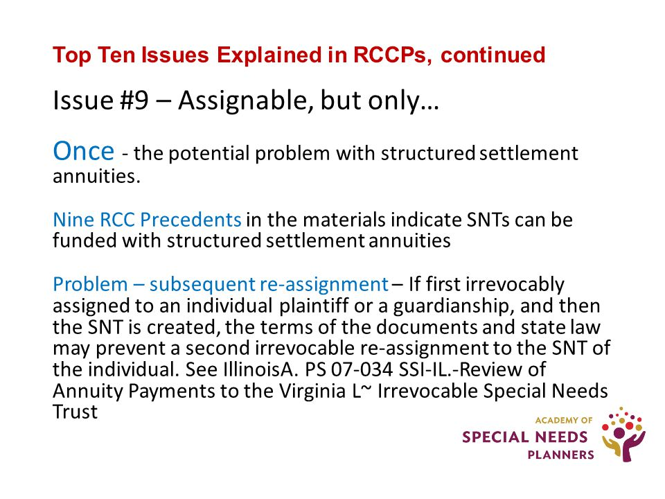 Top Ten Issues Explained in RCCPs, continued Issue #9 – Assignable, but only… Once - the potential problem with structured settlement annuities.