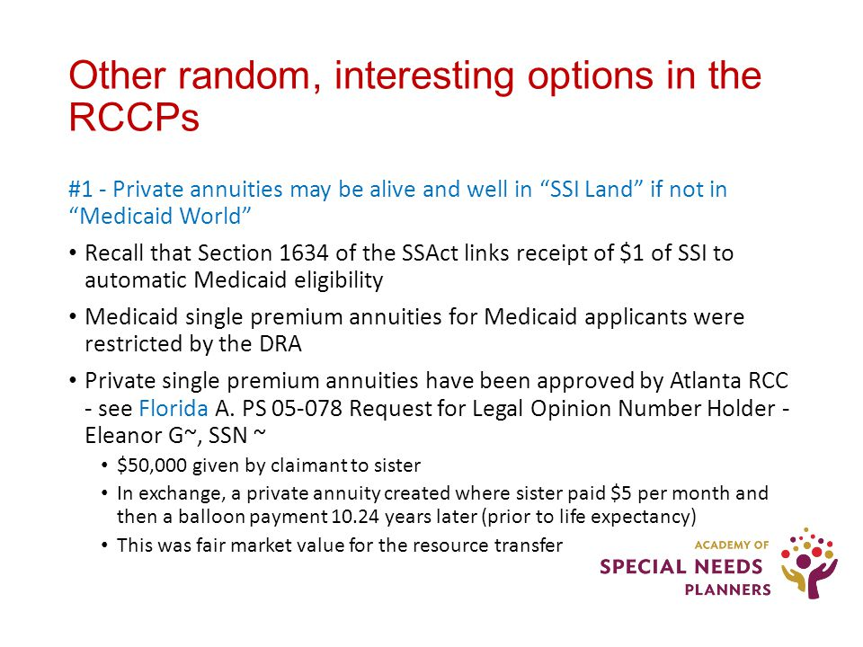 Other random, interesting options in the RCCPs #1 - Private annuities may be alive and well in SSI Land if not in Medicaid World Recall that Section 1634 of the SSAct links receipt of $1 of SSI to automatic Medicaid eligibility Medicaid single premium annuities for Medicaid applicants were restricted by the DRA Private single premium annuities have been approved by Atlanta RCC - see Florida A.
