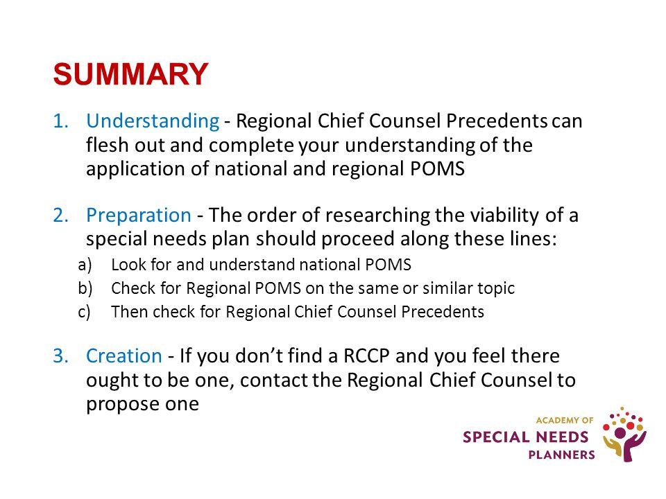 SUMMARY 1.Understanding - Regional Chief Counsel Precedents can flesh out and complete your understanding of the application of national and regional POMS 2.Preparation - The order of researching the viability of a special needs plan should proceed along these lines: a)Look for and understand national POMS b)Check for Regional POMS on the same or similar topic c)Then check for Regional Chief Counsel Precedents 3.Creation - If you don't find a RCCP and you feel there ought to be one, contact the Regional Chief Counsel to propose one